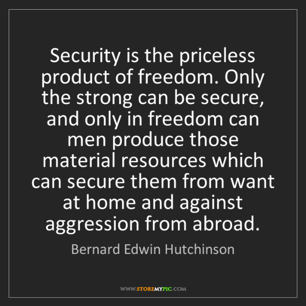 Bernard Edwin Hutchinson: Security is the priceless product of freedom. Only the...