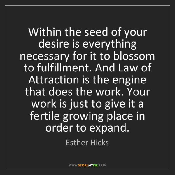 Esther Hicks: Within the seed of your desire is everything necessary...