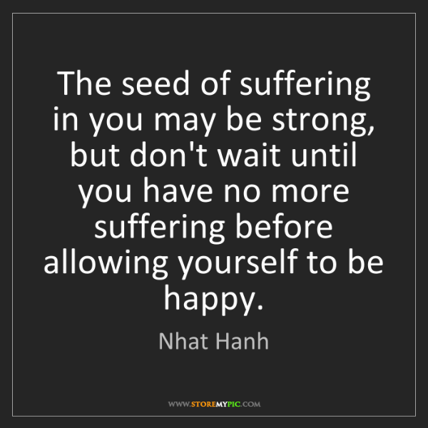 Nhat Hanh: The seed of suffering in you may be strong, but don't...
