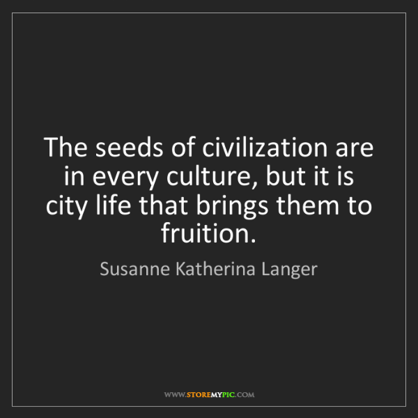 Susanne Katherina Langer: The seeds of civilization are in every culture, but it...