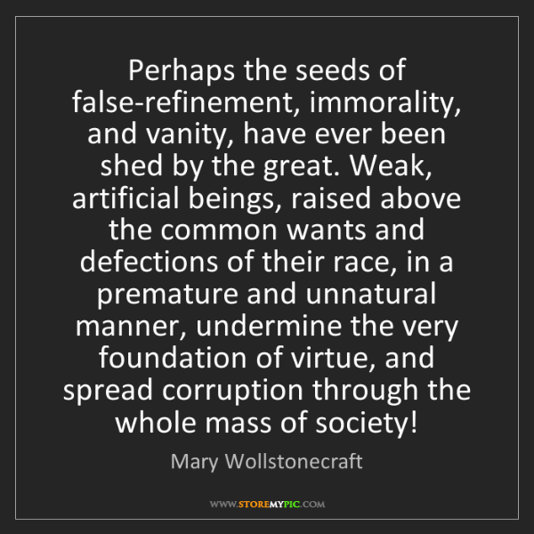 Mary Wollstonecraft: Perhaps the seeds of false-refinement, immorality, and...