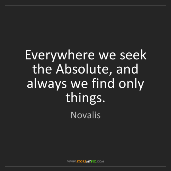 Novalis: Everywhere we seek the Absolute, and always we find only...