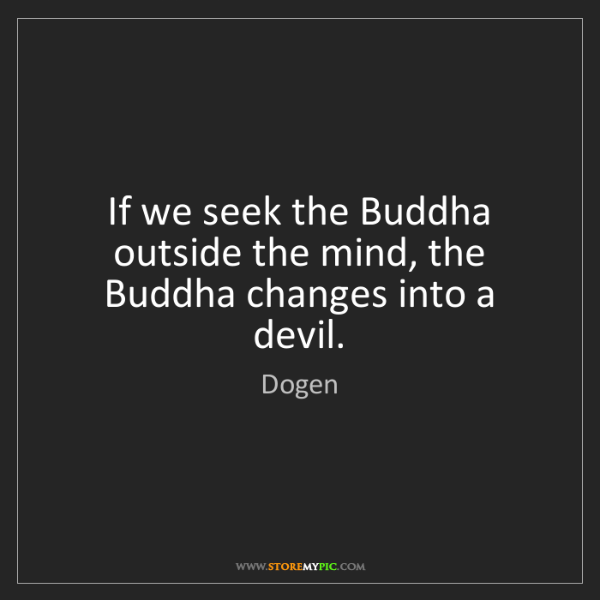 Dogen: If we seek the Buddha outside the mind, the Buddha changes...