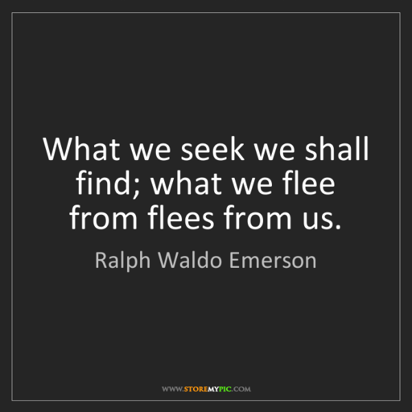 Ralph Waldo Emerson: What we seek we shall find; what we flee from flees from...
