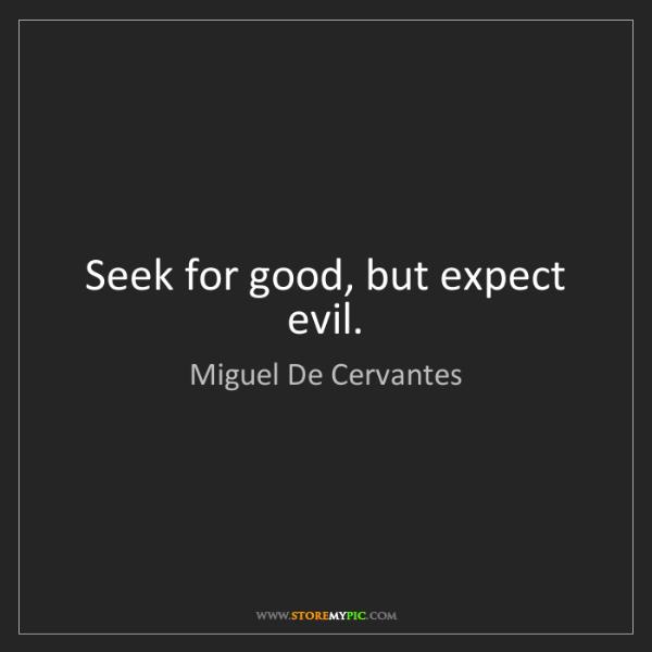 Miguel De Cervantes: Seek for good, but expect evil.