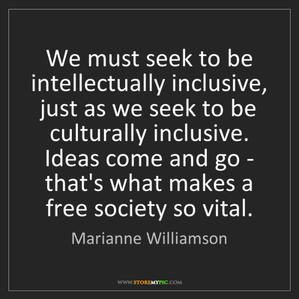Marianne Williamson: We must seek to be intellectually inclusive, just as...