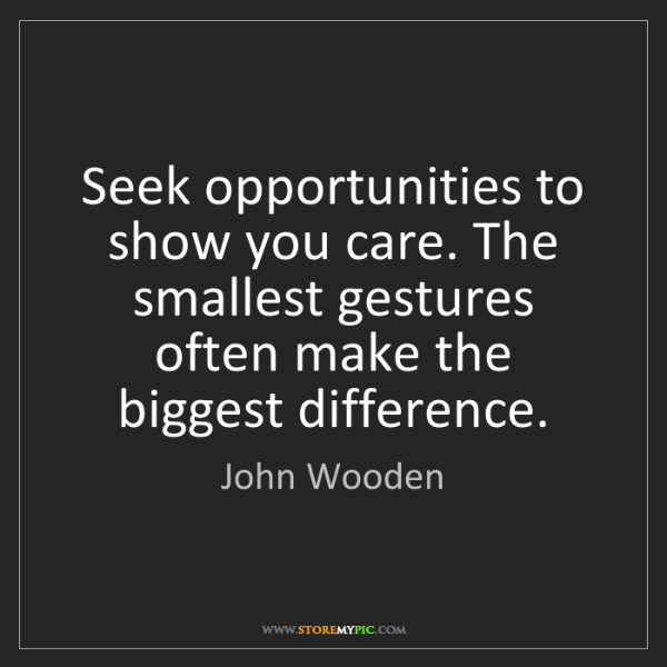 John Wooden: Seek opportunities to show you care. The smallest gestures...