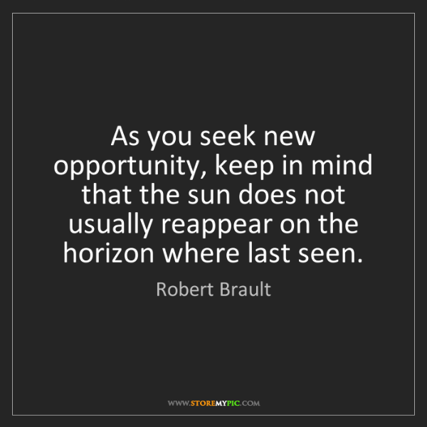 Robert Brault: As you seek new opportunity, keep in mind that the sun...