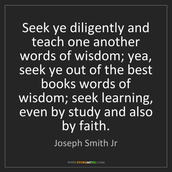 Joseph Smith Jr: Seek ye diligently and teach one another words of wisdom;...