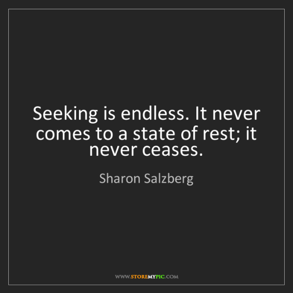 Sharon Salzberg: Seeking is endless. It never comes to a state of rest;...
