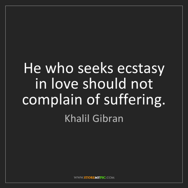 Khalil Gibran: He who seeks ecstasy in love should not complain of suffering.