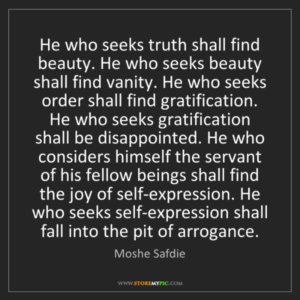 Moshe Safdie: He who seeks truth shall find beauty. He who seeks beauty...
