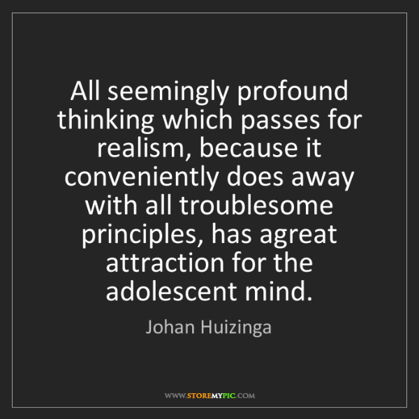Johan Huizinga: All seemingly profound thinking which passes for realism,...