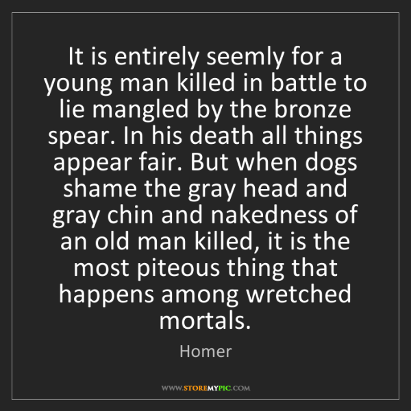 Homer: It is entirely seemly for a young man killed in battle...