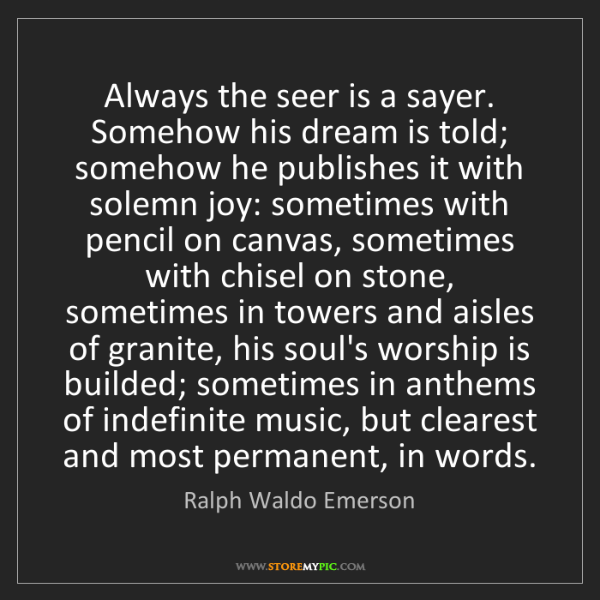 Ralph Waldo Emerson: Always the seer is a sayer. Somehow his dream is told;...