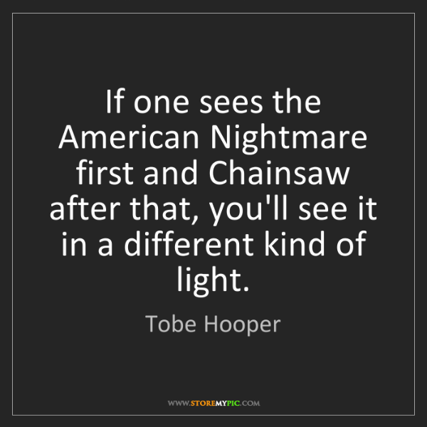 Tobe Hooper: If one sees the American Nightmare first and Chainsaw...