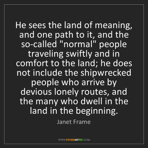 Janet Frame: He sees the land of meaning, and one path to it, and...