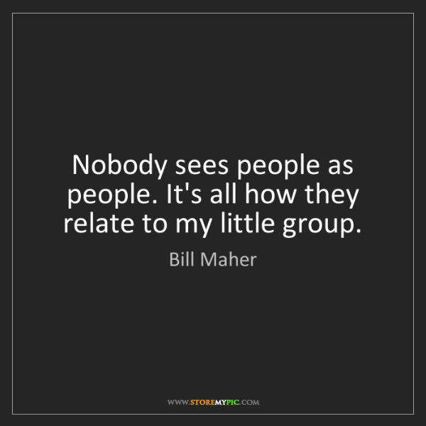 Bill Maher: Nobody sees people as people. It's all how they relate...