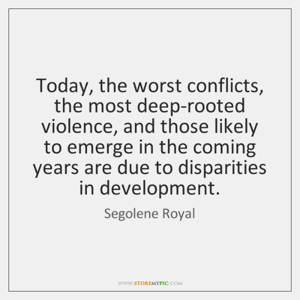 Today, the worst conflicts, the most deep-rooted violence, and those likely to ...