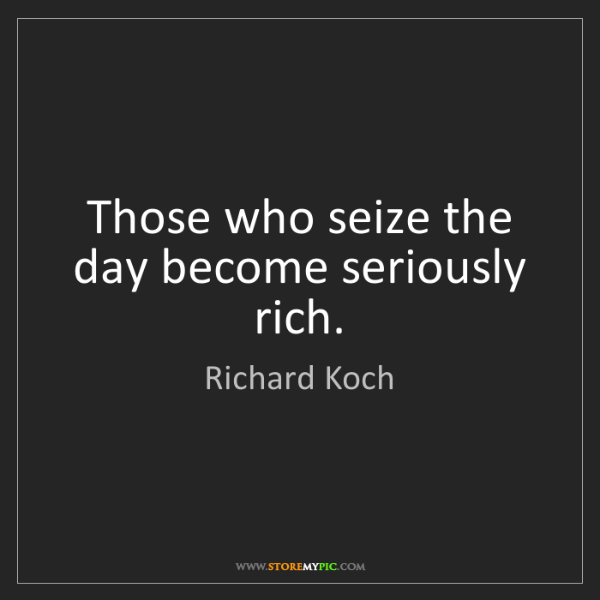 Richard Koch: Those who seize the day become seriously rich.