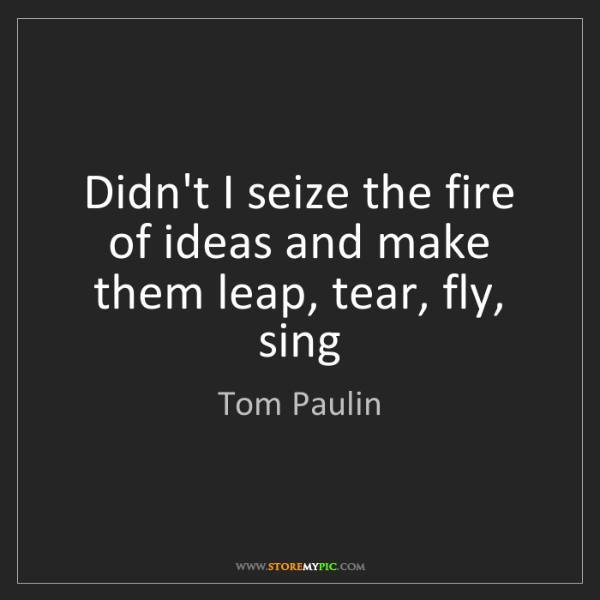 Tom Paulin: Didn't I seize the fire of ideas and make them leap,...