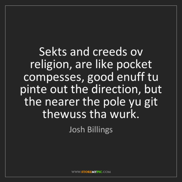 Josh Billings: Sekts and creeds ov religion, are like pocket compesses,...