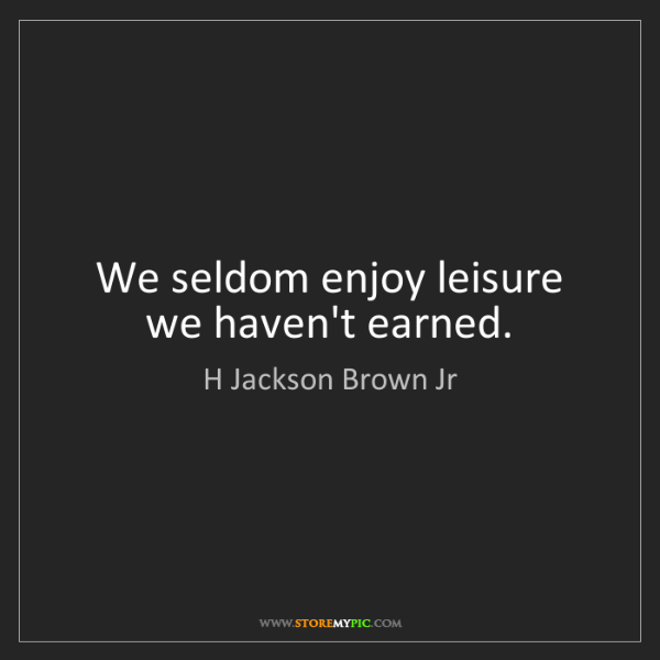 H Jackson Brown Jr: We seldom enjoy leisure we haven't earned.