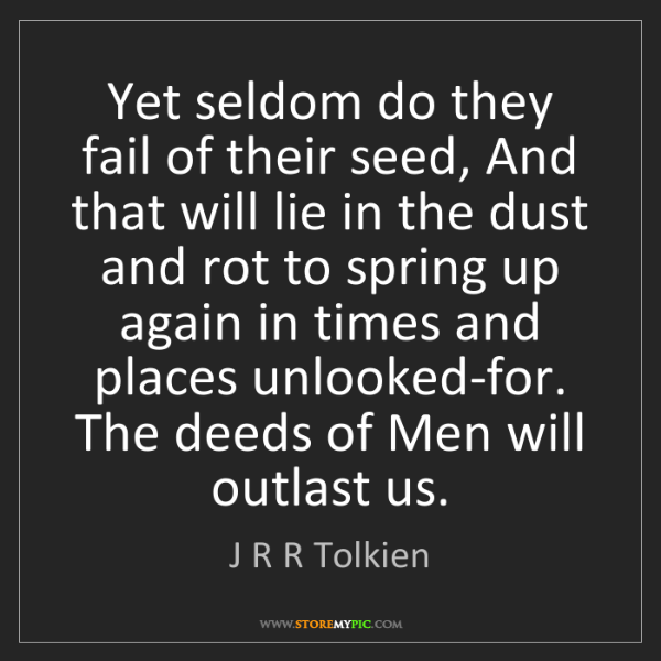 J R R Tolkien: Yet seldom do they fail of their seed, And that will...