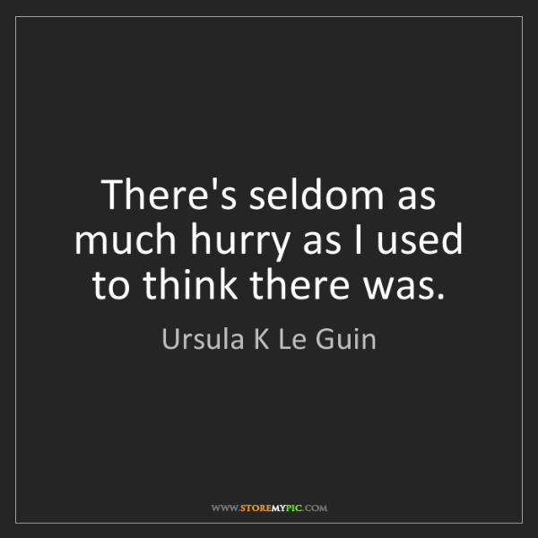Ursula K Le Guin: There's seldom as much hurry as I used to think there...