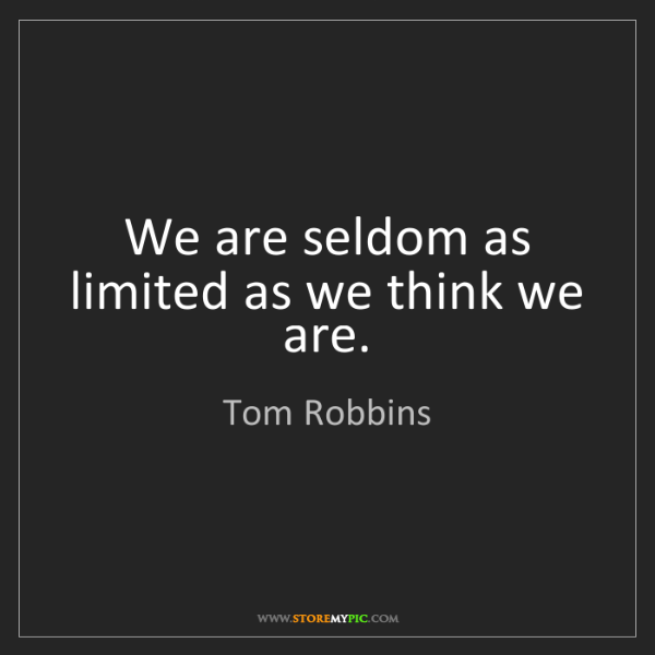 Tom Robbins: We are seldom as limited as we think we are.