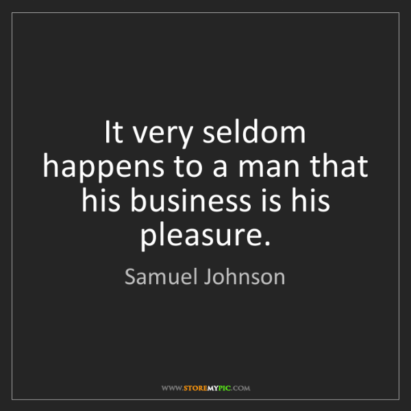 Samuel Johnson: It very seldom happens to a man that his business is...
