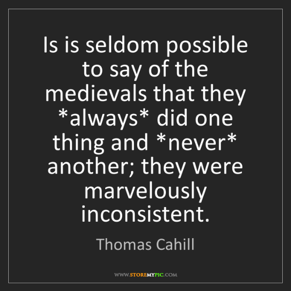 Thomas Cahill: Is is seldom possible to say of the medievals that they...