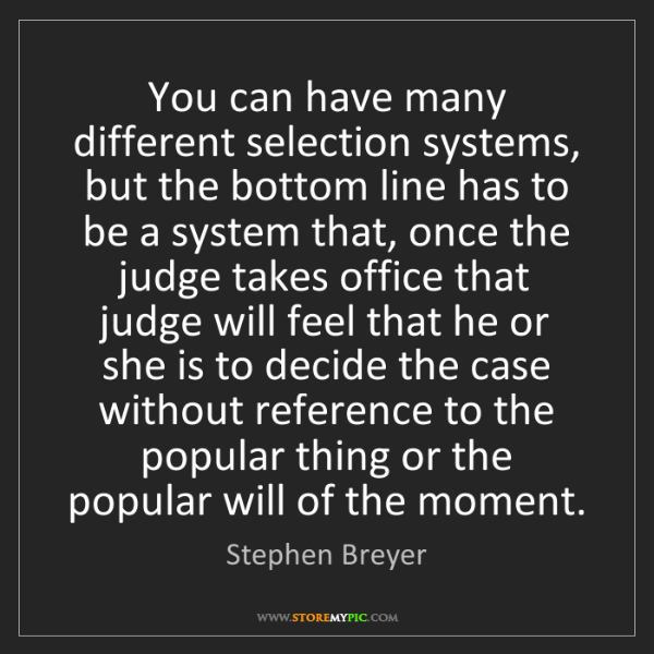 Stephen Breyer: You can have many different selection systems, but the...