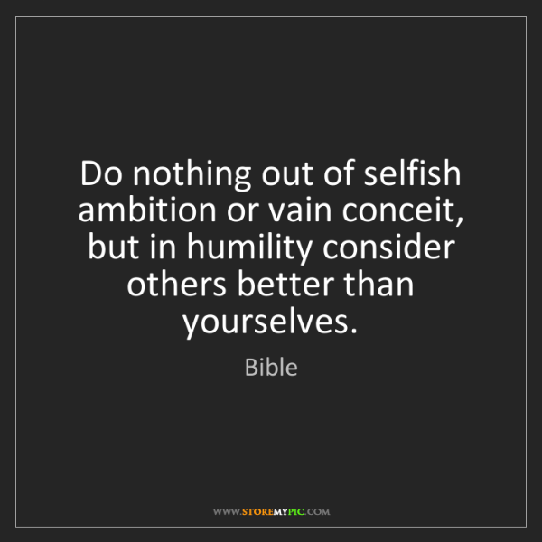 Bible: Do nothing out of selfish ambition or vain conceit, but...