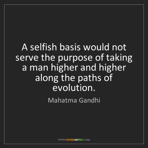 Mahatma Gandhi: A selfish basis would not serve the purpose of taking...