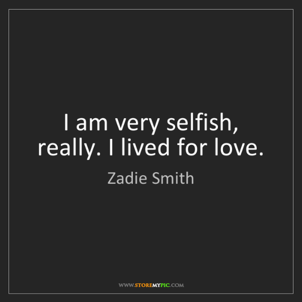 Zadie Smith: I am very selfish, really. I lived for love.