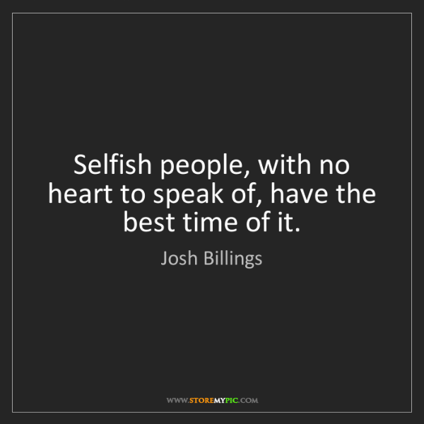Josh Billings: Selfish people, with no heart to speak of, have the best...