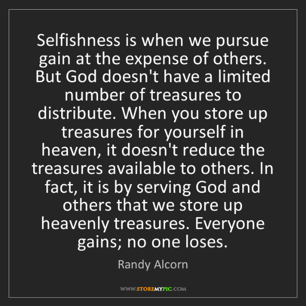 Randy Alcorn: Selfishness is when we pursue gain at the expense of...