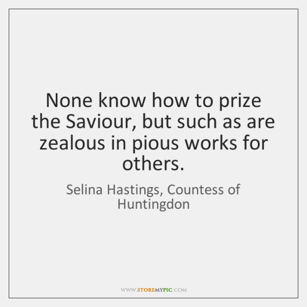 None know how to prize the Saviour, but such as are zealous ...