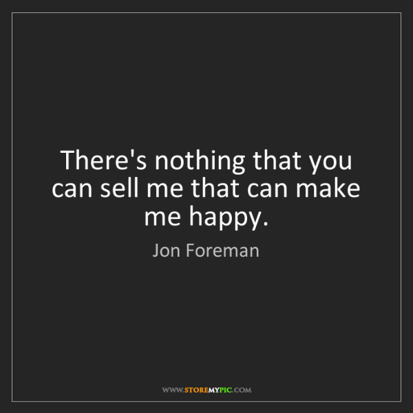 Jon Foreman: There's nothing that you can sell me that can make me...