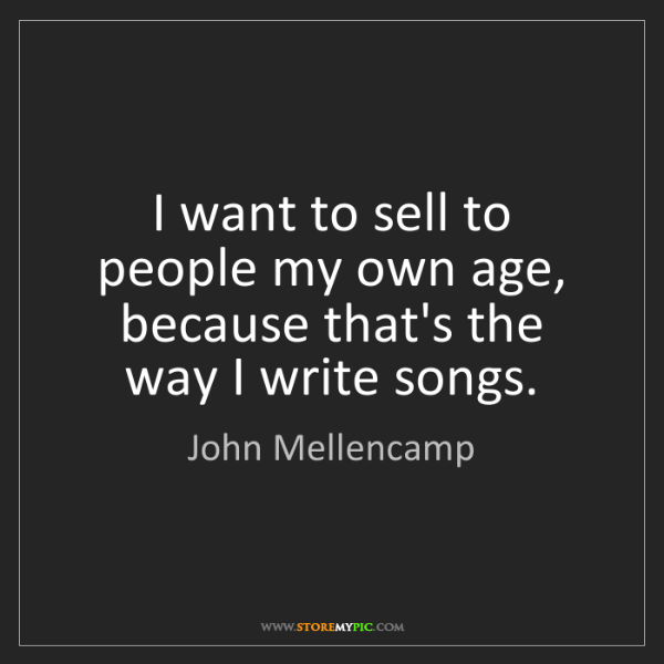 John Mellencamp: I want to sell to people my own age, because that's the...