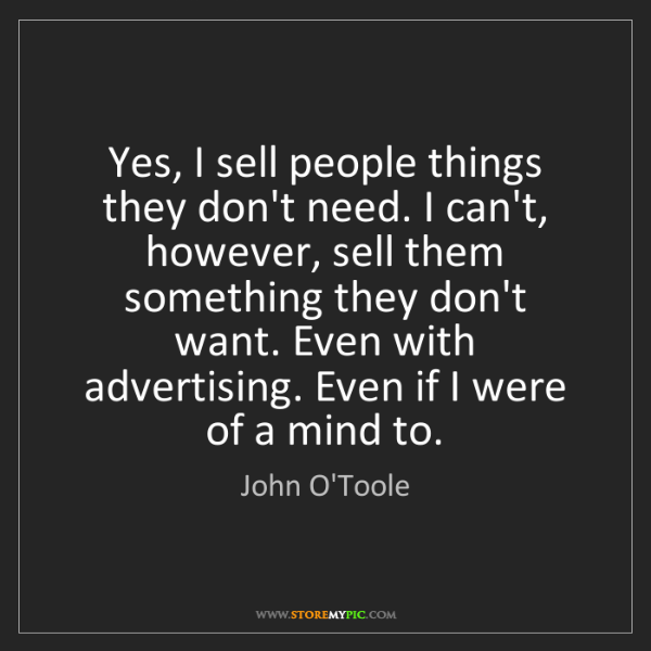 John O'Toole: Yes, I sell people things they don't need. I can't, however,...