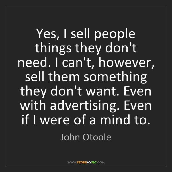 John Otoole: Yes, I sell people things they don't need. I can't, however,...