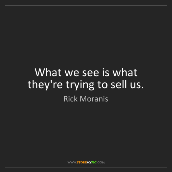 Rick Moranis: What we see is what they're trying to sell us.