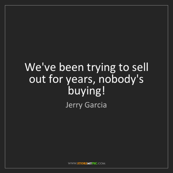 Jerry Garcia: We've been trying to sell out for years, nobody's buying!