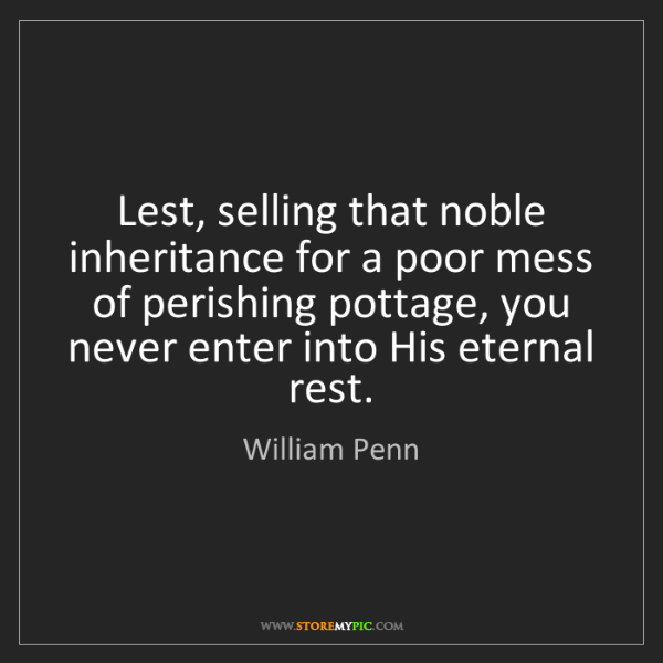William Penn: Lest, selling that noble inheritance for a poor mess...