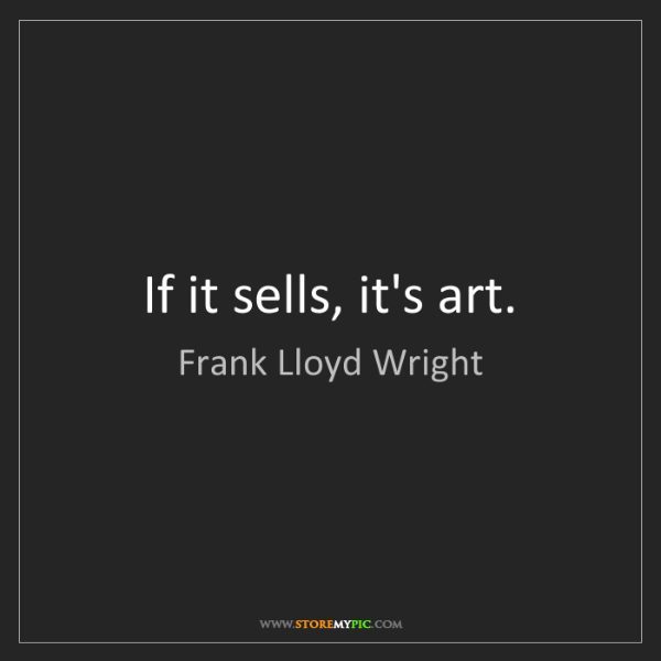 Frank Lloyd Wright: If it sells, it's art.