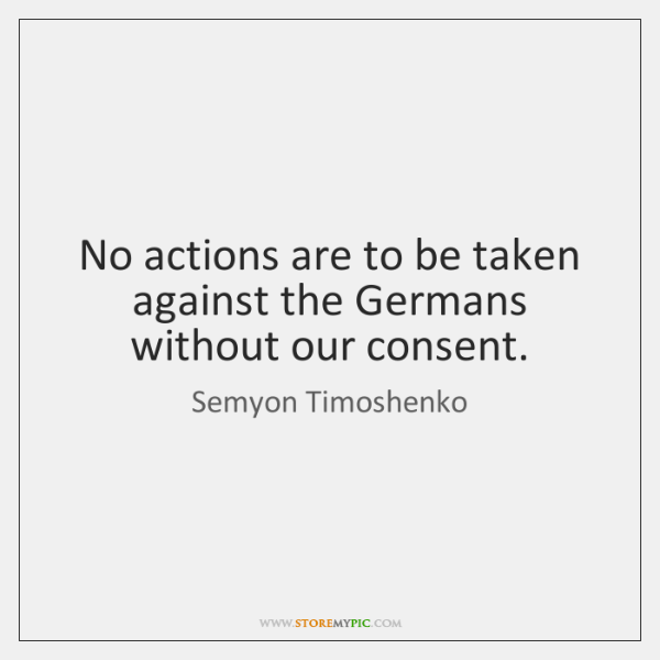 No actions are to be taken against the Germans without our consent.