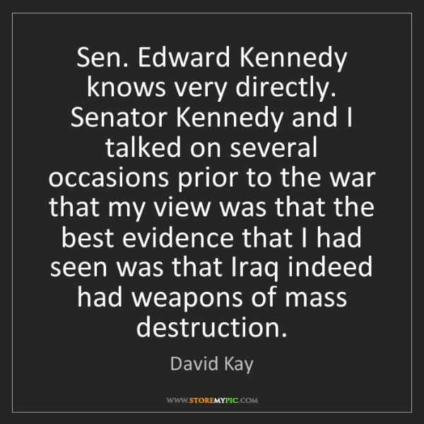 David Kay: Sen. Edward Kennedy knows very directly. Senator Kennedy...