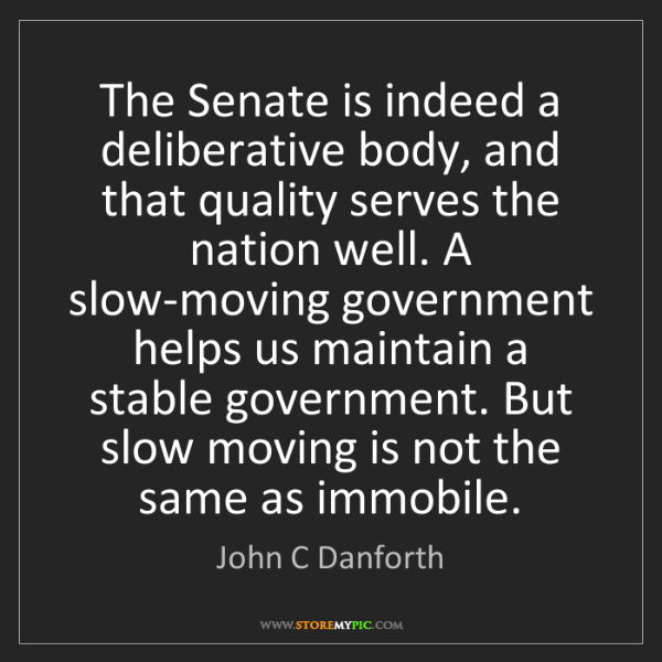 John C Danforth: The Senate is indeed a deliberative body, and that quality...